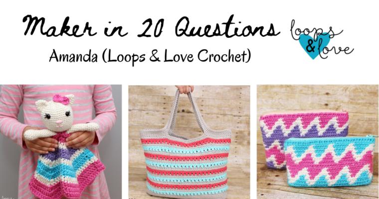 Maker in 20 Questions: Amanda ( Loops & Love Crochet)